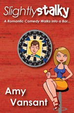 Slightly Stalky: A Romantic Comedy Walks into a Bar... (Slightly Series) (Volume 1) - Amy Vansant