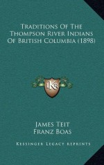 Traditions Of The Thompson River Indians Of British Columbia (1898) - James Teit, Franz Boas