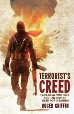 Terrorist's Creed: Fanatical Violence and the Human Need for Meaning - Roger Griffin
