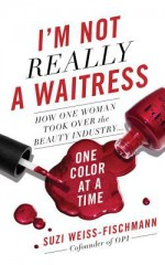 I'm Not Really a Waitress: How One Woman Took Over the Beauty Industry One Color at a Time - Suzi Weiss-Fischmann