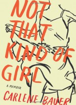 Not That Kind of Girl: A Memoir - Carlene Bauer