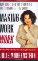 Making Work Work: New Strategies for Surviving and Thriving at the Office - Julie Morgenstern