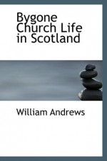 Bygone Church Life in Scotland - William Andrews