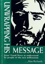 Unwrapping His Message: Jesus' Good News as Understood by People of the New Millennium - Alun Richards