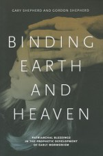 Binding Earth and Heaven: Patriarchal Blessings in the Prophetic Development of Early Mormonism - Gary Shepherd, Gordon Shepherd