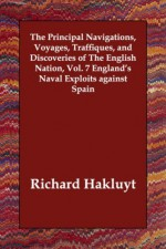 The Principal Navigations, Voyages, Traffiques, and Discoveries of The English Nation, Vol. 7 England's Naval Exploits against Spain - Richard Hakluyt