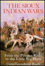 The Sioux Indian Wars, from the Powder River to the Little Big Horn - Cyrus Townsend Brady