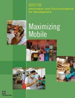 Information and Communications for Development 2012: Maximizing Mobile - World Bank Publications