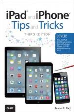 iPad and iPhone Tips and Tricks: (covers iOS7 for iPad Air, iPad 3rd/4th generation, iPad 2, and iPad mini, iPhone 5S, 5/5C & 4/4S) - Jason R. Rich