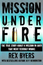 Mission Under Fire: The True Story of a Mission in Haiti That Went Terribly Wrong - Rex Byers, Jeff Bennington