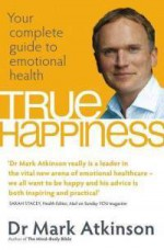 True Happiness: Your complete guide to emotional health - Mark Atkinson