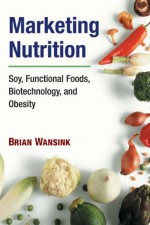 Marketing Nutrition: Soy, Functional Foods, Biotechnology, and Obesity (The Food Series) - Brian Wansink