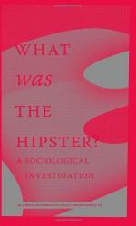 What Was the Hipster? A Sociological Investigation - Mark Greif, Kathleen Ross, Dayna Tortorici, n+1, Christian Lorentzen, Jace Clayton, Reid Pillifant, Rob Horning, Jennifer Baumgardner, Patrice Evans, Margo Jefferson, Rob Moor, Christopher Glazek