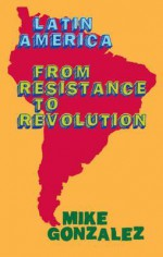 Latin America: From Resistance to Revolution - Mike Gonzalez