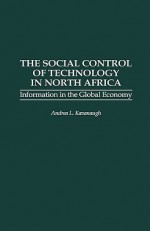The Social Control of Technology in North Africa: Information in the Global Economy - Andrea L. Kavanaugh