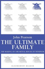 The Ultimate Family: The Making of the Royal House of Windsor - John Pearson
