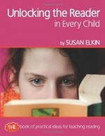 Unlocking the Reader in Every Child: The Book of Practical Ideas for Teaching Reading - Susan Elkin