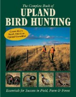 The Complete Book of Upland Bird Hunting: Essentials for Success in Field, Farm & Forest - Tom Carpenter