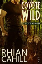 Coyote Wild: Coyote Hunger Book 2 - Rhian Cahill