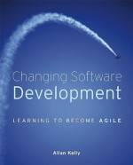 Changing Software Development: Learning to Become Agile - Allan Kelly