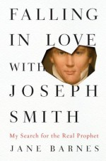 Falling in Love with Joseph Smith: My Search for the Real Prophet - Jane Barnes