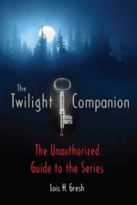The Twilight Companion: The Unauthorized Guide to the Series - Lois H. Gresh