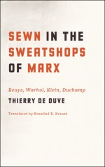 Sewn in the Sweatshops of Marx: Beuys, Warhol, Klein, Duchamp - Thierry De Duve, Rosalind E. Krauss