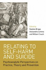 Relating to Self-Harm and Suicide: Psychoanalytic Perspectives on Practice, Theory and Prevention - Stephen Briggs, Alessandra Lemma, William Crouch