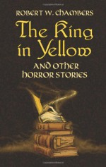 The King in Yellow and Other Horror Stories - Robert W. Chambers, E.F. Bleiler