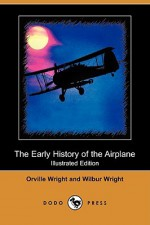 The Early History of the Airplane (Illustrated Edition) (Dodo Press) - Orville Wright