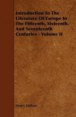 Introduction to the Literature of Europe in the Fifteenth, Sixteenth, and Seventeenth Centuries - Volume II - Henry Hallam