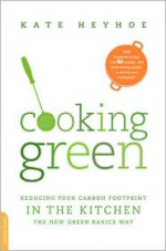 Cooking Green: Reducing Your Carbon Footprint in the Kitchen--the New Green Basics Way - Kate Heyhoe