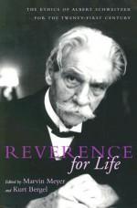 Reverence for Life: The Ethics of Albert Schweitzer for the Twenty-First Century - Marvin Meyer