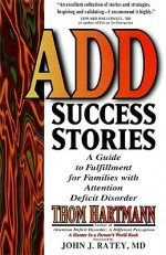 ADD Success Stories: A Guide to Fulfillment for Families with Attention Deficit Disorder - Thom Hartmann, John J. Ratey