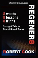 Regener8: Straight Talk for Street Smart Teens   A Teen Devotional for Young Men - Rob Cook