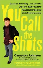 You Call the Shots: Succeed Your Way-- And Live the Life You Want-- With the 19 Essential Secrets of Entrepreneurship - Cameron Johnson, John David Mann, David Bach