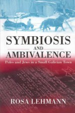 Symbiosis and Ambivalence: Poles and Jews in a Small Galician Town - Rosamond Lehmann