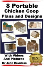 8 Portable Chicken Coop Plans and Designs With Videos and Pictures - John Davidson, Jeffrey Guptill