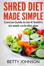 Shred Diet Made Simple: Concise Guide to Ian K Smith?s Six Week Cycle Diet Plan - Betty Johnson