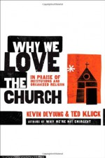 Why We Love the Church: In Praise of Institutions and Organized Religion - Kevin DeYoung, Ted Kluck