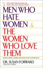 Men Who Hate Women and the Women Who Love Them : When Loving Hurts and You Don't Know Why - Joan Torres, Susan Forward