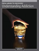 From Abuse to Recovery: Understanding Addiction - Editors of Scientific American Magazine