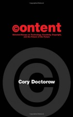 Content: Selected Essays on Technology, Creativity, Copyright, and the Future of the Future - Cory Doctorow