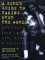 A Girl's Guide to Taking Over the World: Writings From The Girl Zine Revolution - Karen Green, Tristan Taormino, Ann Magnuson