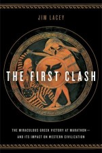 The First Clash: The Miraculous Greek Victory at Marathon and Its Impact on Western Civilization - Jim Lacey