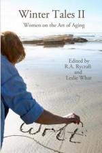 Winter Tales II: Women on the Art of Aging - R. A. Rycrtaft, R. A. Rycraft, Leslie What