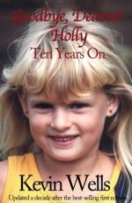 Goodbye, Dearest Holly: Ten Years On - Kevin Wells