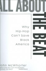 All about the Beat: Why Hip-Hop Can't Save Black America - John H. McWhorter