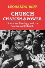Church, Charism and Power: Liberation Theology and the Institutional Church - Leonardo Boff, J.W. Diercksmeyer