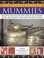 The Amazing World of Mummies: Discover the Fascinating World of Mummies, Tombs, Mysterious Gods and Treasure Troves - Fiona MacDonald, Anne Millard